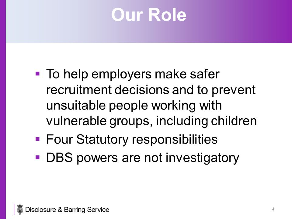 Our Role  To help employers make safer recruitment decisions and to prevent unsuitable people working with vulnerable groups, including children  Four Statutory responsibilities  DBS powers are not investigatory 4