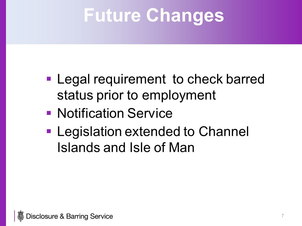 Future Changes  Legal requirement to check barred status prior to employment  Notification Service  Legislation extended to Channel Islands and Isle of Man 7