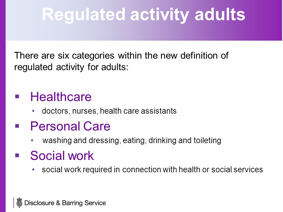 There are six categories within the new definition of regulated activity for adults:  Healthcare doctors, nurses, health care assistants  Personal Care washing and dressing, eating, drinking and toileting  Social work social work required in connection with health or social services Regulated activity adults
