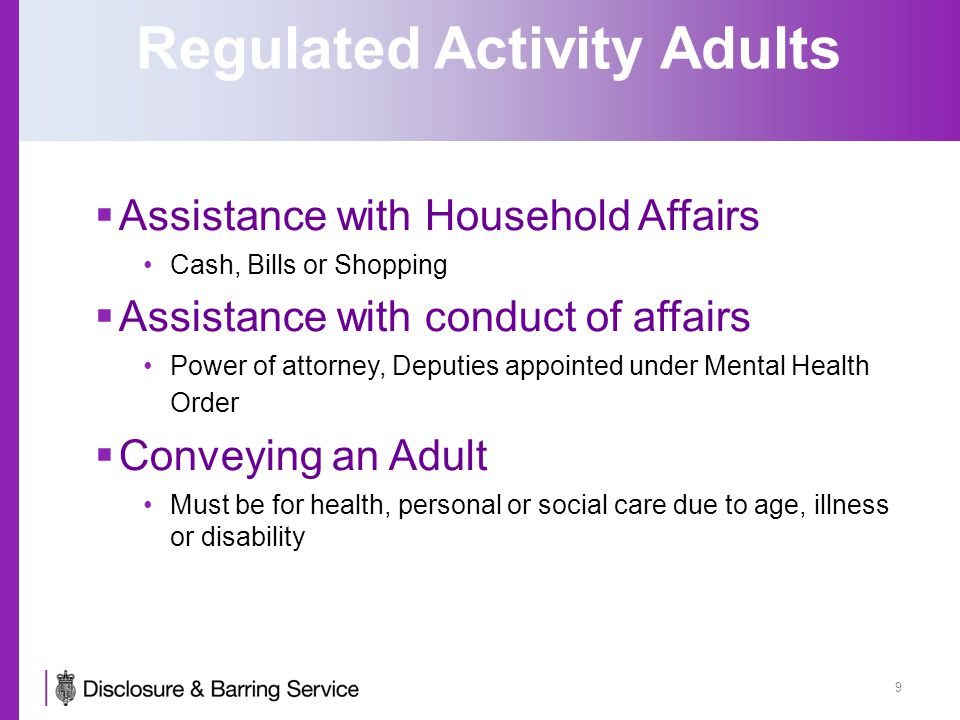 Regulated Activity Adults  Assistance with Household Affairs Cash, Bills or Shopping  Assistance with conduct of affairs Power of attorney, Deputies