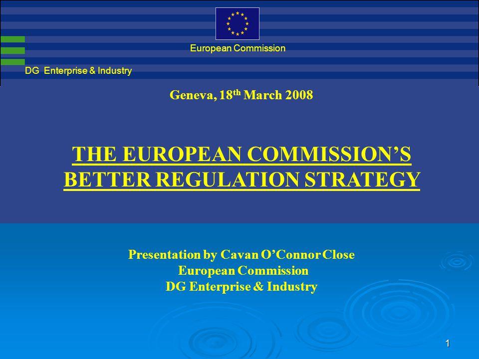 1 DG Enterprise & Industry European Commission Geneva, 18 th March 2008 THE EUROPEAN COMMISSION'S BETTER REGULATION STRATEGY Presentation by Cavan O'Connor Close European Commission DG Enterprise & Industry