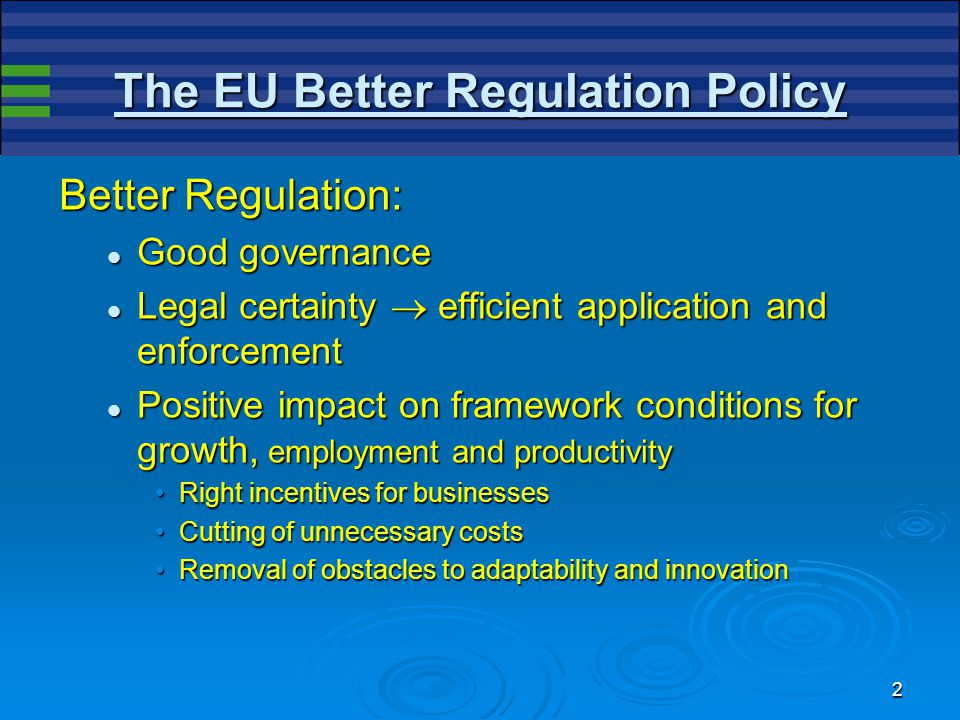 2 The EU Better Regulation Policy Better Regulation: Good governance Good governance Legal certainty  efficient application and enforcement Legal certainty  efficient application and enforcement Positive impact on framework conditions for growth, employment and productivity Positive impact on framework conditions for growth, employment and productivity Right incentives for businessesRight incentives for businesses Cutting of unnecessary costsCutting of unnecessary costs Removal of obstacles to adaptability and innovationRemoval of obstacles to adaptability and innovation