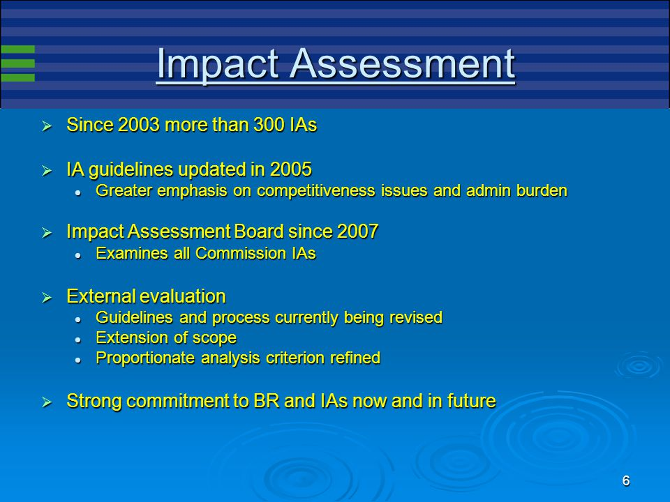 6 Impact Assessment  Since 2003 more than 300 IAs  IA guidelines updated in 2005 Greater emphasis on competitiveness issues and admin burden Greater emphasis on competitiveness issues and admin burden  Impact Assessment Board since 2007 Examines all Commission IAs Examines all Commission IAs  External evaluation Guidelines and process currently being revised Guidelines and process currently being revised Extension of scope Extension of scope Proportionate analysis criterion refined Proportionate analysis criterion refined  Strong commitment to BR and IAs now and in future