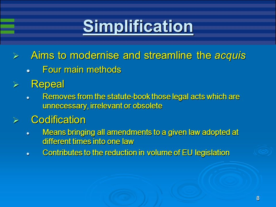 8 Simplification  Aims to modernise and streamline the acquis Four main methods Four main methods  Repeal Removes from the statute-book those legal acts which are unnecessary, irrelevant or obsolete Removes from the statute-book those legal acts which are unnecessary, irrelevant or obsolete  Codification Means bringing all amendments to a given law adopted at different times into one law Means bringing all amendments to a given law adopted at different times into one law Contributes to the reduction in volume of EU legislation Contributes to the reduction in volume of EU legislation