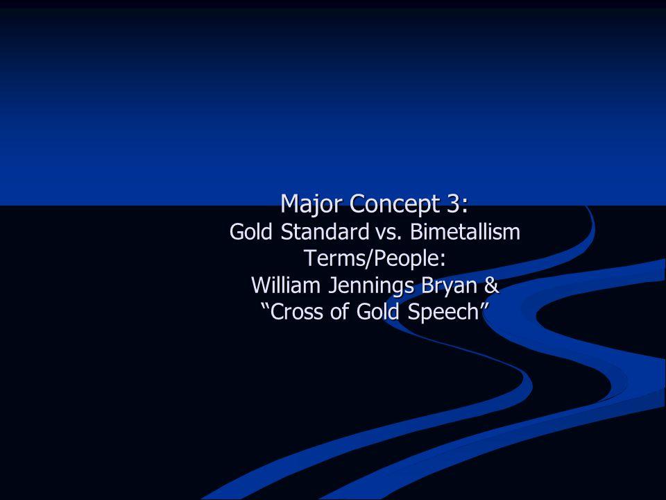 "Major Concept 3: Gold Standard vs. Bimetallism Terms/People: William Jennings Bryan & ""Cross of Gold Speech"""