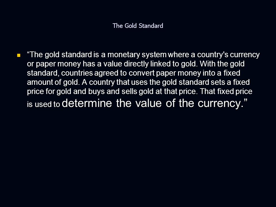 The Gold Standard The gold standard is a monetary system where a country s currency or paper money has a value directly linked to gold.