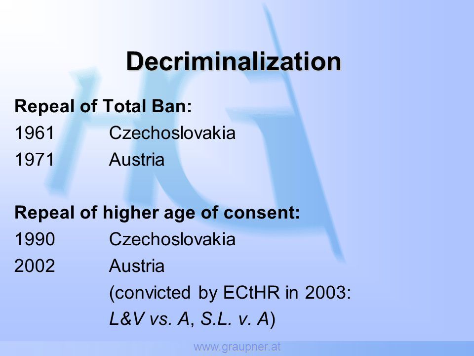 www.graupner.at Decriminalization Repeal of Total Ban: 1961Czechoslovakia 1971Austria Repeal of higher age of consent: 1990Czechoslovakia 2002Austria