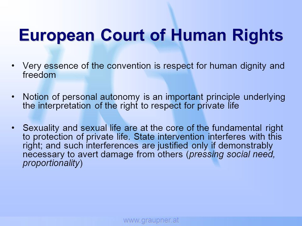 www.graupner.at Attitudes and moral convictions of a majority cannot justify interferences into the right to private life (or into other human rights) Incompatible with the underlying values of the Convention if the exercise of Convention rights by a minority group were made conditional on its being accepted by the majority (Dudgeon vs.