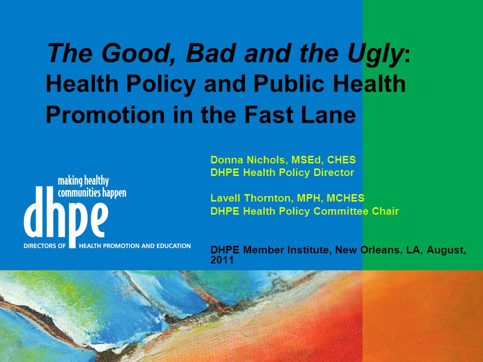 The Good, Bad and the Ugly : Health Policy and Public Health Promotion in the Fast Lane Donna Nichols, MSEd, CHES DHPE Health Policy Director Lavell Thornton, MPH, MCHES DHPE Health Policy Committee Chair DHPE Member Institute, New Orleans, LA, August, 2011