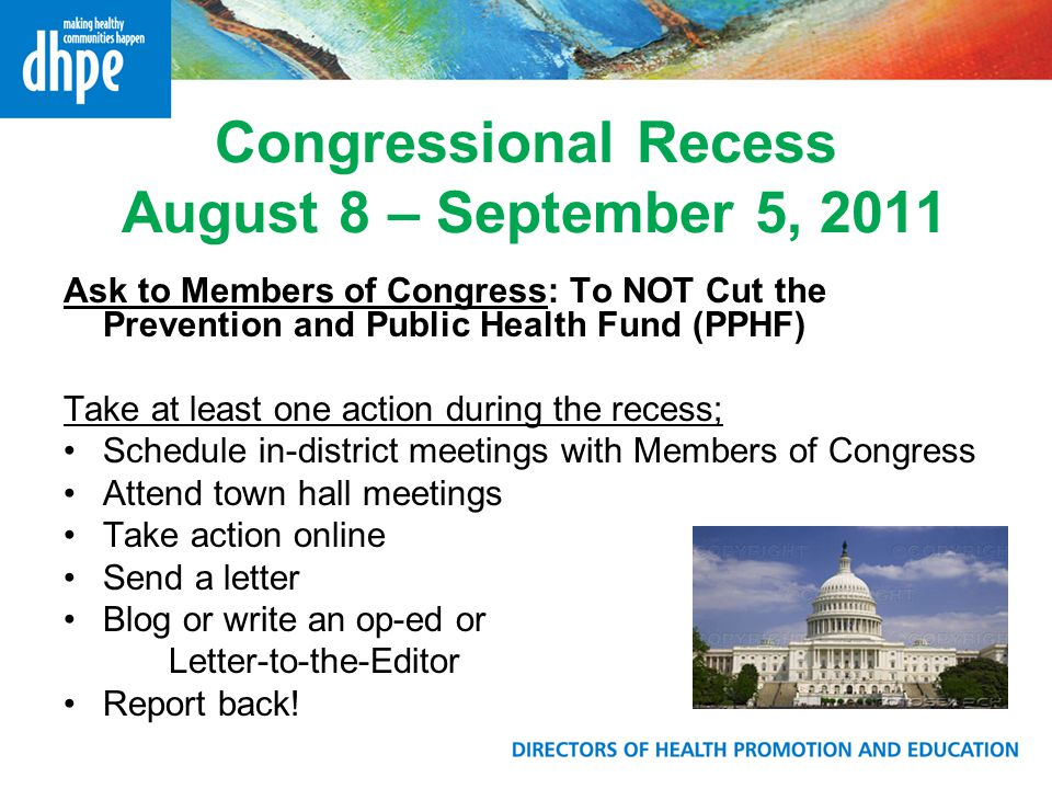 Congressional Recess August 8 – September 5, 2011 Ask to Members of Congress: To NOT Cut the Prevention and Public Health Fund (PPHF) Take at least on