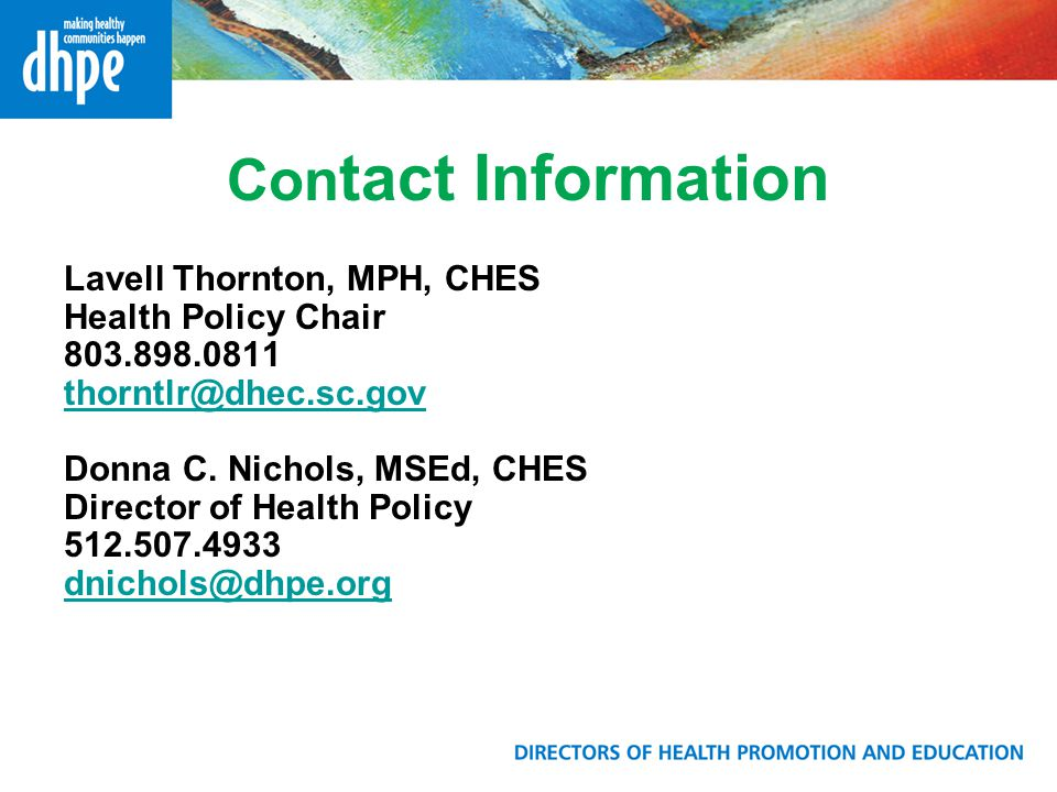 Con tact Information Lavell Thornton, MPH, CHES Health Policy Chair 803.898.0811 thorntlr@dhec.sc.gov Donna C. Nichols, MSEd, CHES Director of Health