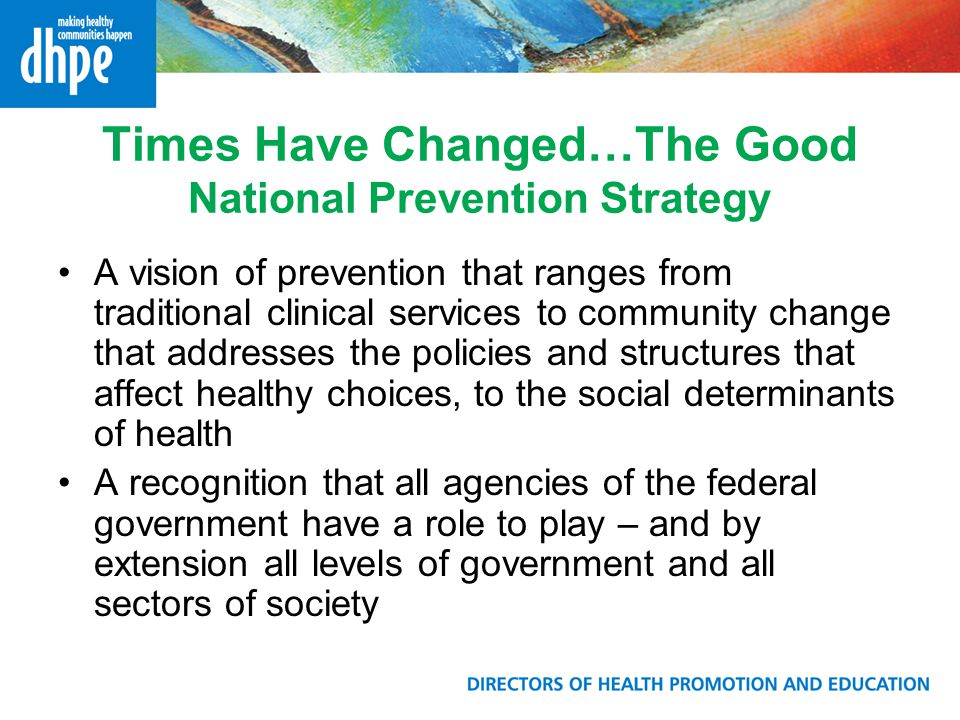 Times Have Changed…The Good National Prevention Strategy A vision of prevention that ranges from traditional clinical services to community change tha