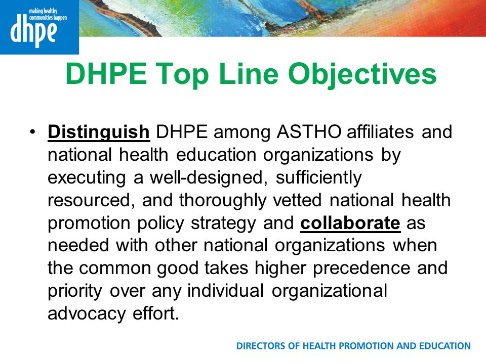 DHPE Top Line Objectives Distinguish DHPE among ASTHO affiliates and national health education organizations by executing a well-designed, sufficiently resourced, and thoroughly vetted national health promotion policy strategy and collaborate as needed with other national organizations when the common good takes higher precedence and priority over any individual organizational advocacy effort.