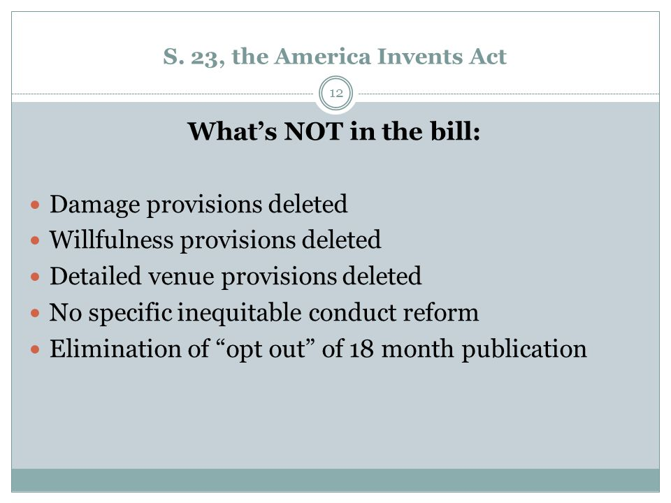 S. 23, the America Invents Act What's NOT in the bill: Damage provisions deleted Willfulness provisions deleted Detailed venue provisions deleted No s