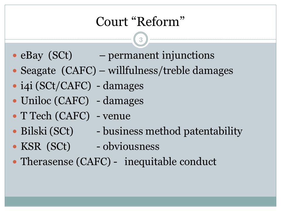 Court Reform eBay (SCt) – permanent injunctions Seagate (CAFC) – willfulness/treble damages i4i (SCt/CAFC)- damages Uniloc (CAFC)- damages T Tech (CAFC)- venue Bilski (SCt)- business method patentability KSR (SCt)- obviousness Therasense (CAFC) - inequitable conduct 3
