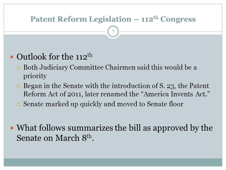 Patent Reform Legislation – 112 th Congress Outlook for the 112 th  Both Judiciary Committee Chairmen said this would be a priority  Began in the Senate with the introduction of S.