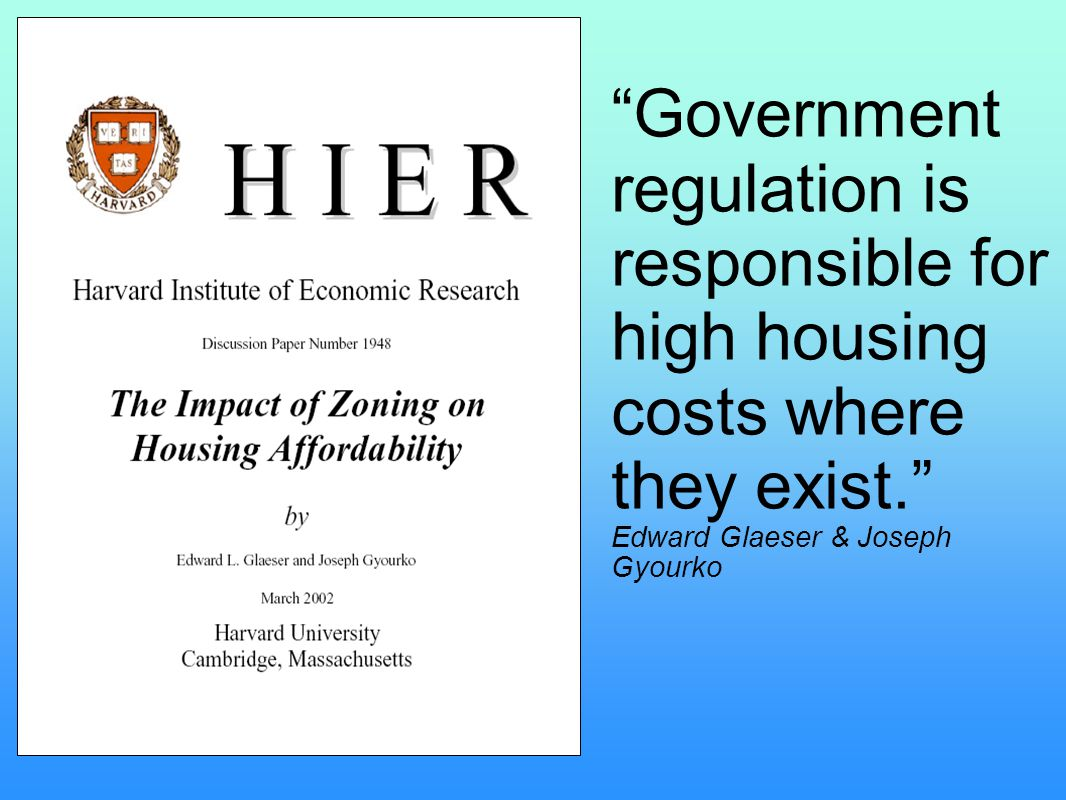"""Government regulation is responsible for high housing costs where they exist."" Edward Glaeser & Joseph Gyourko"