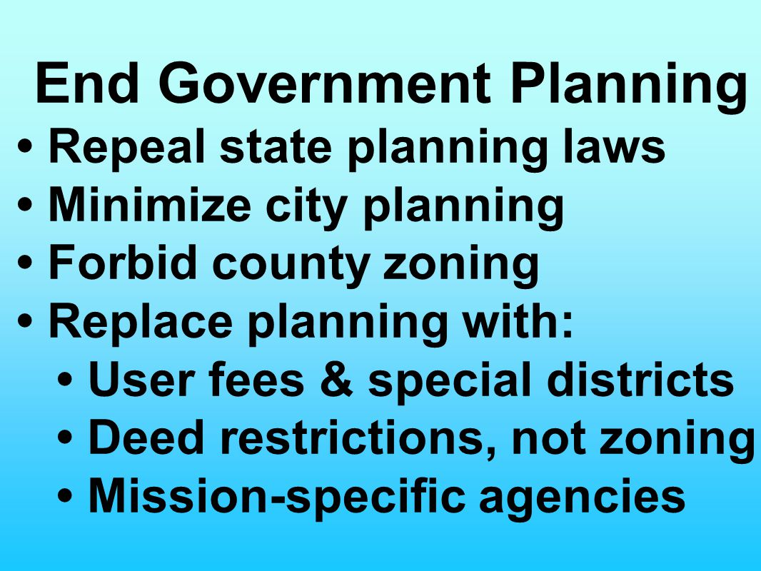 End Government Planning Repeal state planning laws Minimize city planning Forbid county zoning Replace planning with: User fees & special districts De