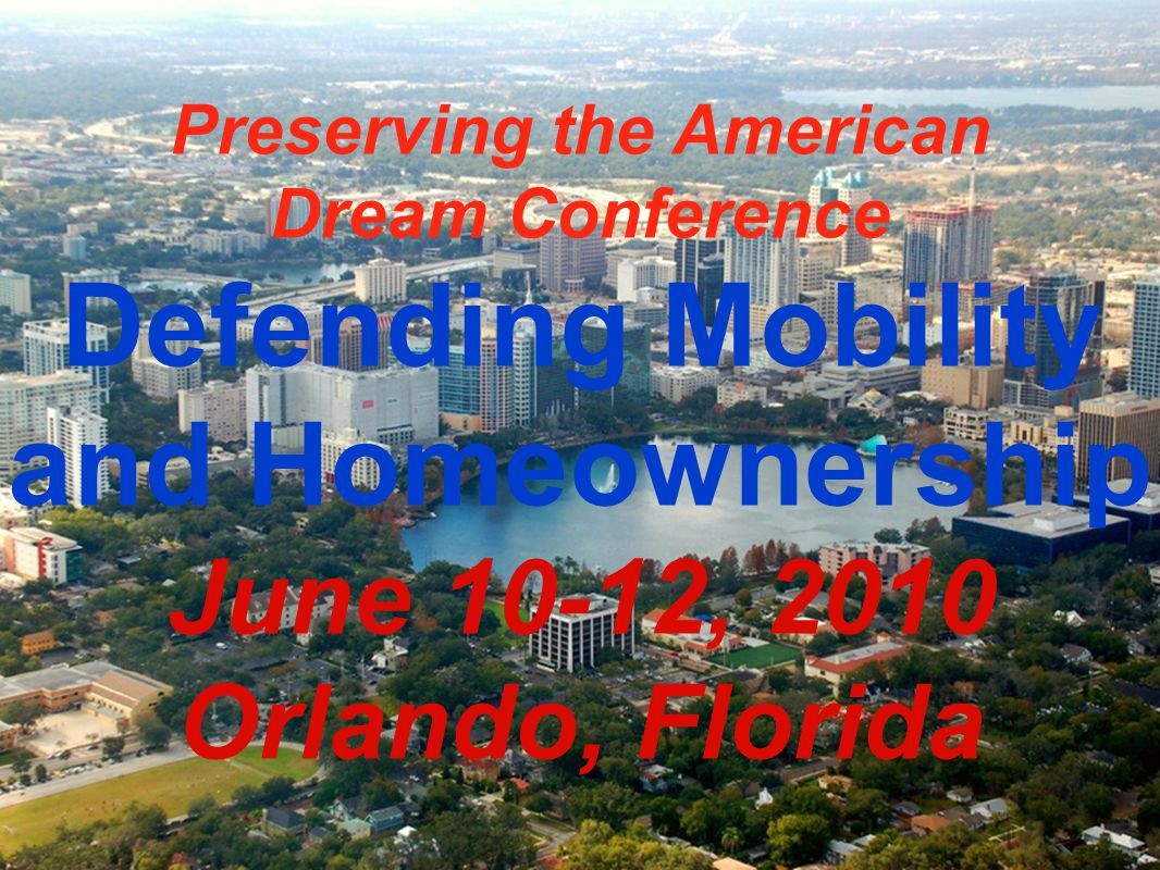 Preserving the American Dream Conference Defending Mobility and Homeownership June 10-12, 2010 Orlando, Florida