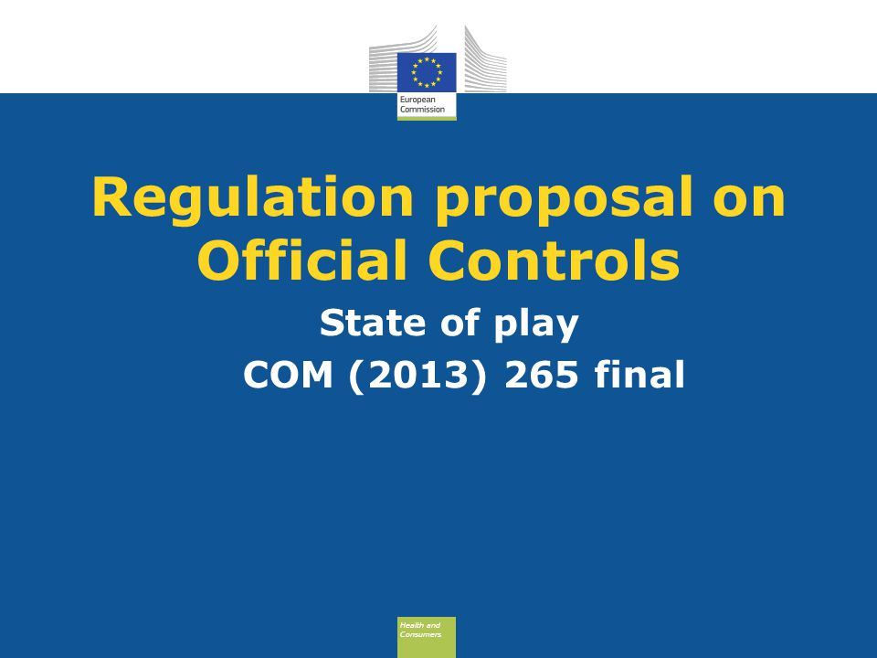 Health and Consumers Health and Consumers Regulation proposal on Official Controls State of play COM (2013) 265 final