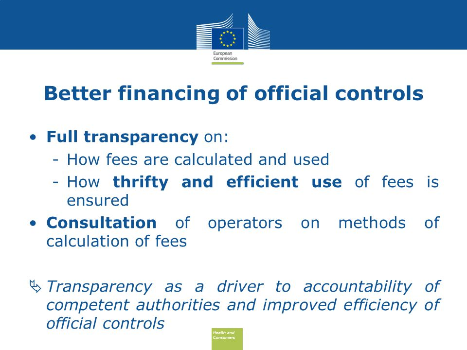 Health and Consumers Health and Consumers Better financing of official controls Full transparency on: -How fees are calculated and used -How thrifty and efficient use of fees is ensured Consultation of operators on methods of calculation of fees  Transparency as a driver to accountability of competent authorities and improved efficiency of official controls