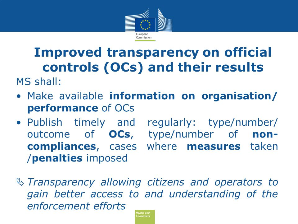 Health and Consumers Health and Consumers Improved transparency on official controls (OCs) and their results MS shall: Make available information on organisation/ performance of OCs Publish timely and regularly: type/number/ outcome of OCs, type/number of non- compliances, cases where measures taken /penalties imposed  Transparency allowing citizens and operators to gain better access to and understanding of the enforcement efforts