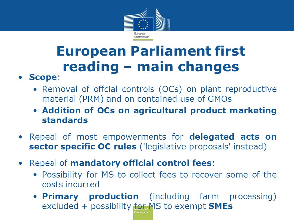 Health and Consumers Health and Consumers European Parliament first reading – main changes Scope: Removal of offcial controls (OCs) on plant reproductive material (PRM) and on contained use of GMOs Addition of OCs on agricultural product marketing standards Repeal of most empowerments for delegated acts on sector specific OC rules ( legislative proposals instead) Repeal of mandatory official control fees: Possibility for MS to collect fees to recover some of the costs incurred Primary production (including farm processing) excluded + possibility for MS to exempt SMEs