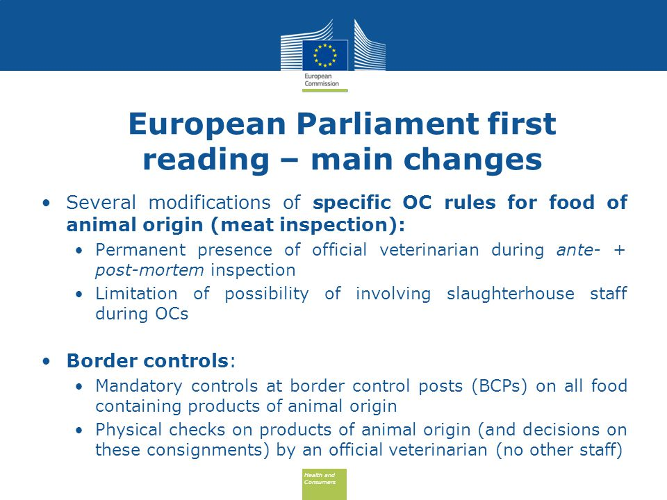 Health and Consumers Health and Consumers European Parliament first reading – main changes Several modifications of specific OC rules for food of animal origin (meat inspection): Permanent presence of official veterinarian during ante- + post-mortem inspection Limitation of possibility of involving slaughterhouse staff during OCs Border controls: Mandatory controls at border control posts (BCPs) on all food containing products of animal origin Physical checks on products of animal origin (and decisions on these consignments) by an official veterinarian (no other staff)