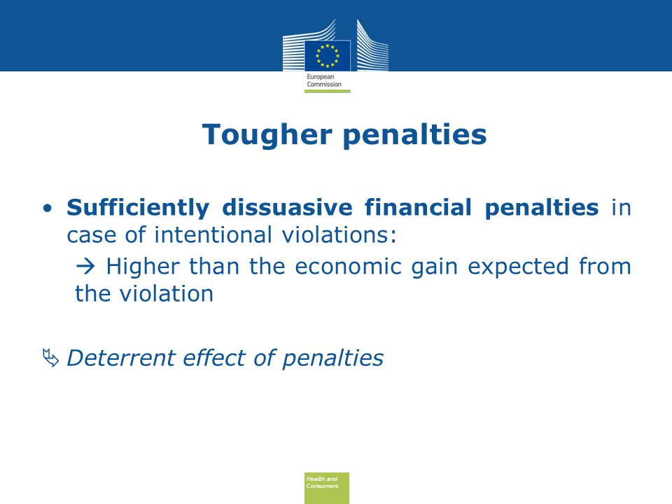 Health and Consumers Health and Consumers Tougher penalties Sufficiently dissuasive financial penalties in case of intentional violations:  Higher than the economic gain expected from the violation  Deterrent effect of penalties
