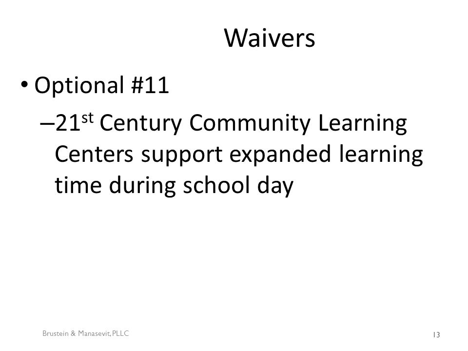 Waivers Optional #11 – 21 st Century Community Learning Centers support expanded learning time during school day Brustein & Manasevit, PLLC 13