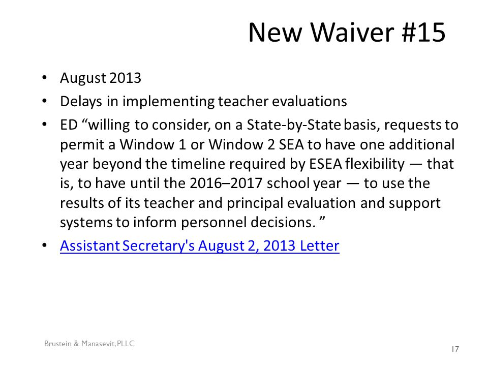 New Waiver #15 August 2013 Delays in implementing teacher evaluations ED willing to consider, on a State-by-State basis, requests to permit a Window 1 or Window 2 SEA to have one additional year beyond the timeline required by ESEA flexibility — that is, to have until the 2016–2017 school year — to use the results of its teacher and principal evaluation and support systems to inform personnel decisions.