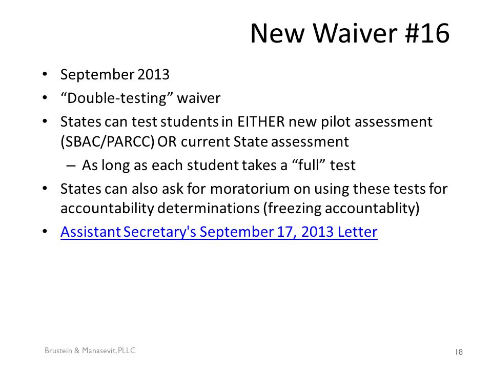 New Waiver #16 September 2013 Double-testing waiver States can test students in EITHER new pilot assessment (SBAC/PARCC) OR current State assessment – As long as each student takes a full test States can also ask for moratorium on using these tests for accountability determinations (freezing accountablity) Assistant Secretary s September 17, 2013 Letter Brustein & Manasevit, PLLC 18