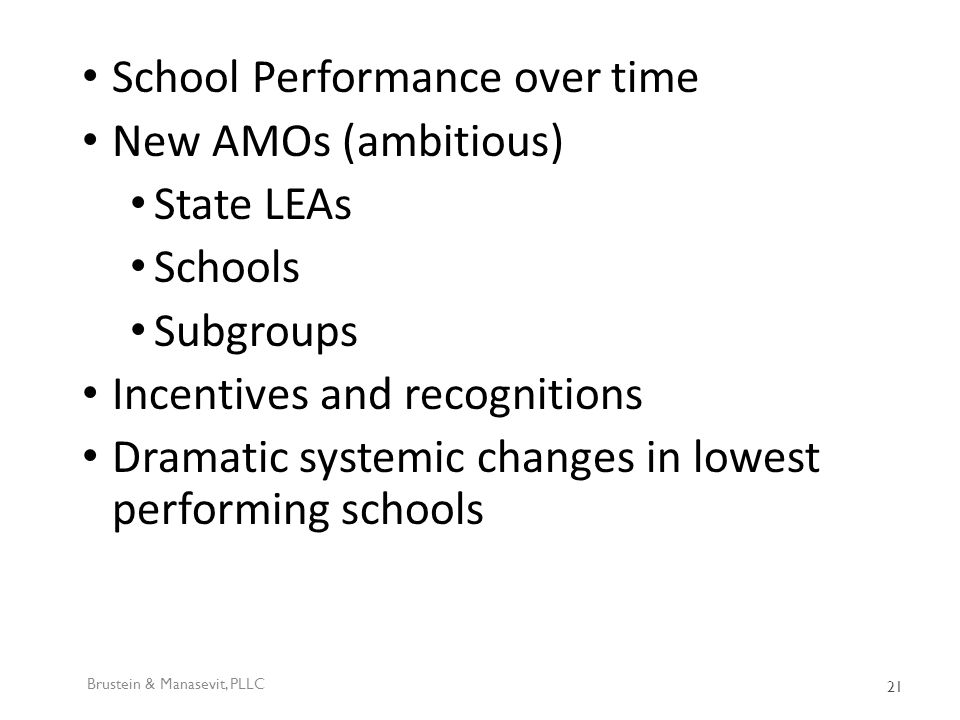 School Performance over time New AMOs (ambitious) State LEAs Schools Subgroups Incentives and recognitions Dramatic systemic changes in lowest performing schools Brustein & Manasevit, PLLC 21