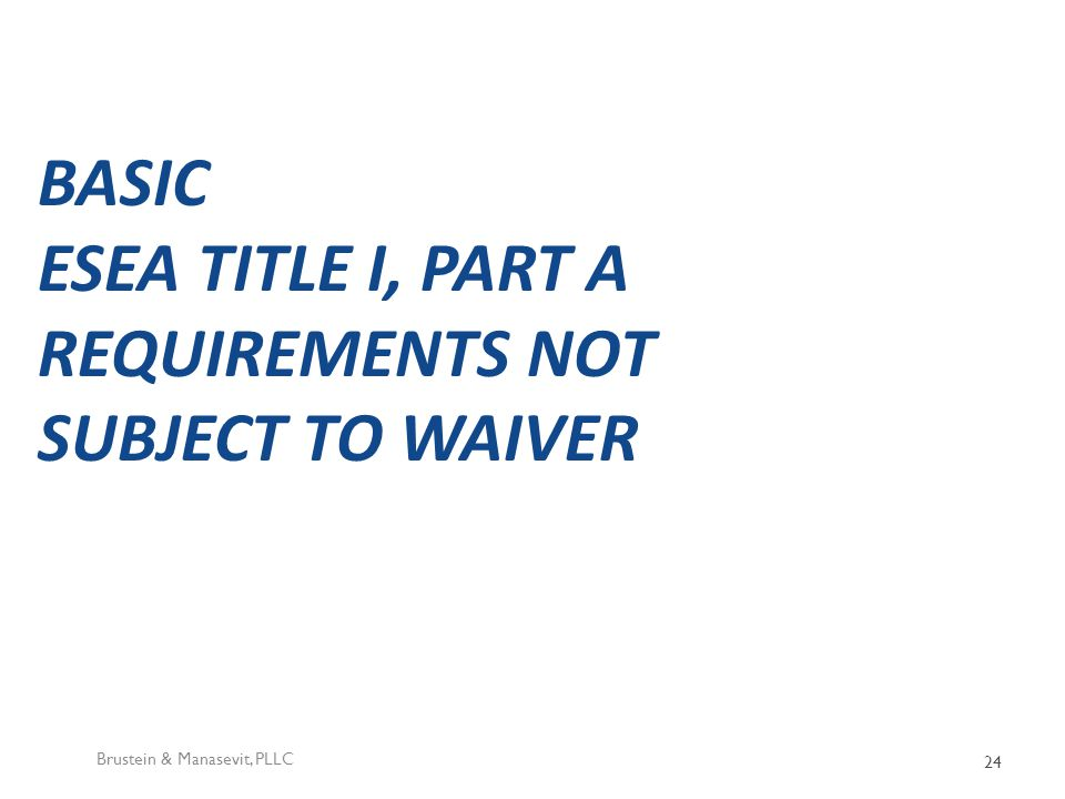 BASIC ESEA TITLE I, PART A REQUIREMENTS NOT SUBJECT TO WAIVER Brustein & Manasevit, PLLC 24
