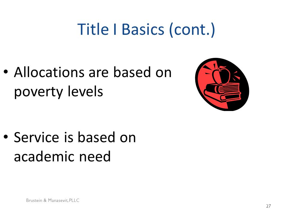 Title I Basics (cont.) Brustein & Manasevit, PLLC 27 Allocations are based on poverty levels Service is based on academic need