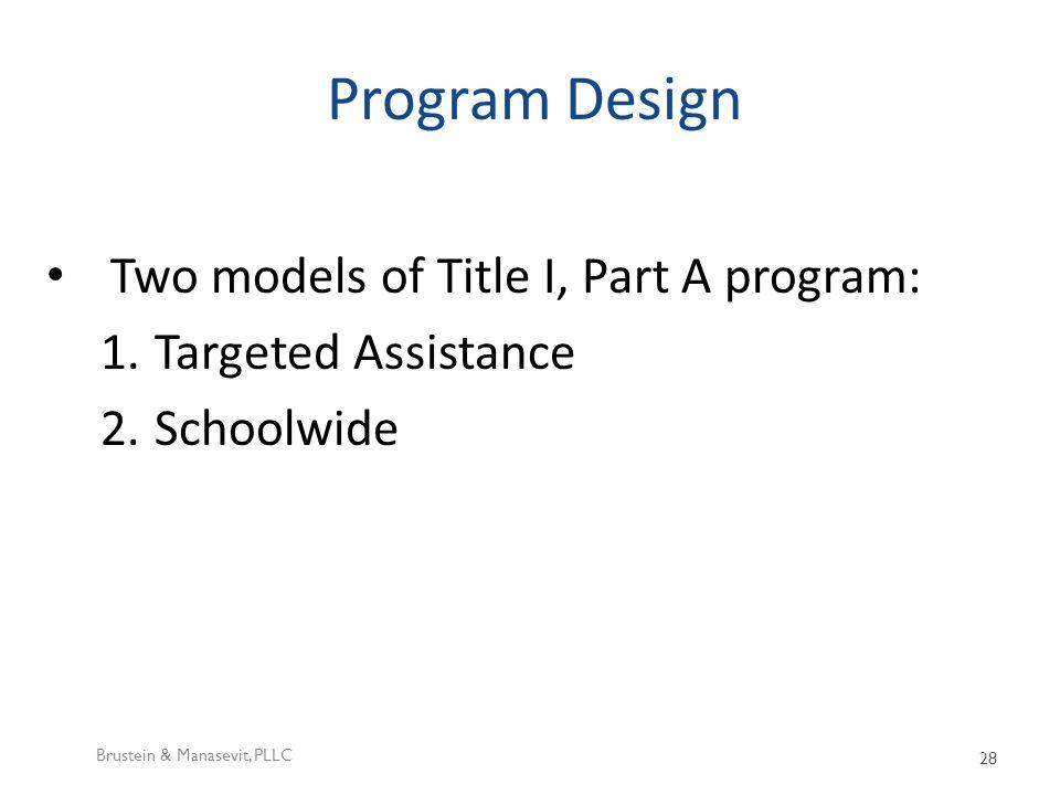 Program Design Two models of Title I, Part A program: 1.Targeted Assistance 2.Schoolwide Brustein & Manasevit, PLLC 28