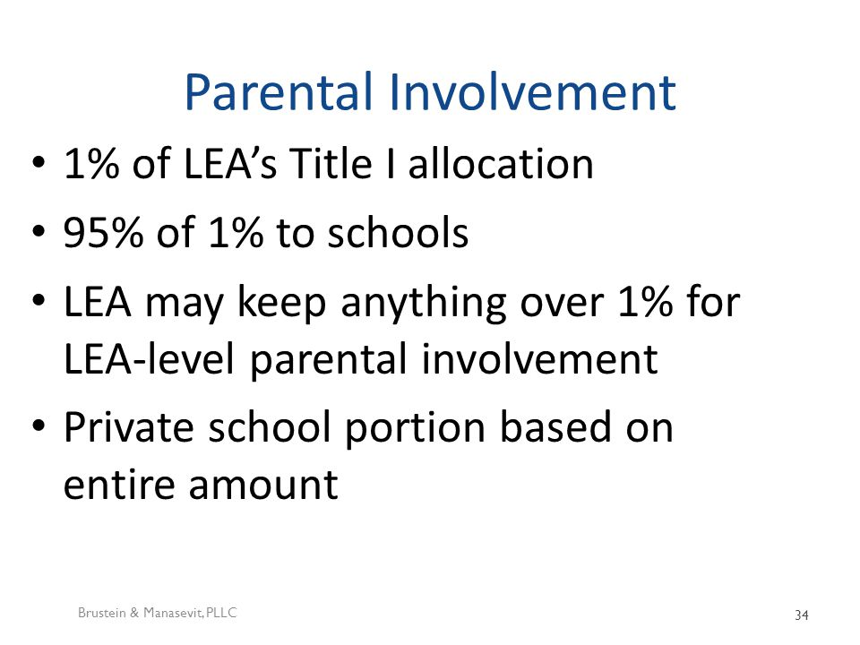 Parental Involvement 1% of LEA's Title I allocation 95% of 1% to schools LEA may keep anything over 1% for LEA-level parental involvement Private school portion based on entire amount Brustein & Manasevit, PLLC 34