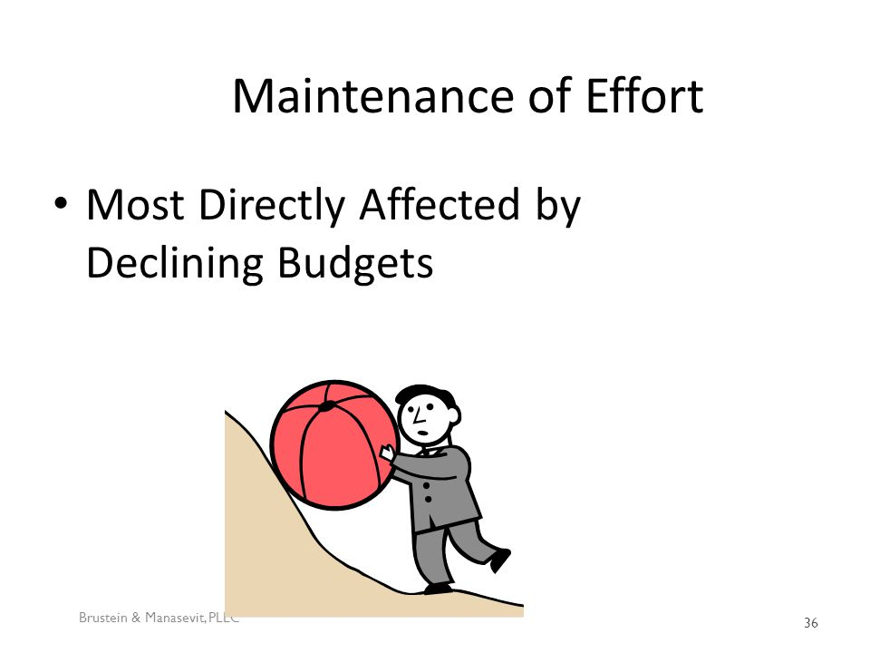 Maintenance of Effort Most Directly Affected by Declining Budgets Brustein & Manasevit, PLLC 36