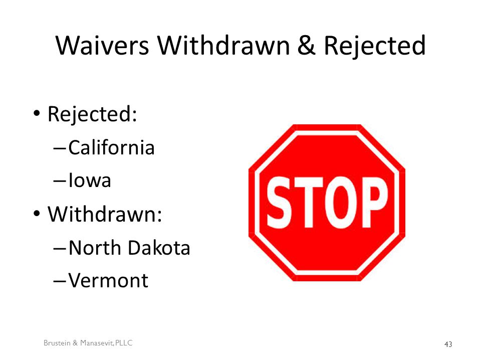 Waivers Withdrawn & Rejected Rejected: – California – Iowa Withdrawn: – North Dakota – Vermont Brustein & Manasevit, PLLC 43