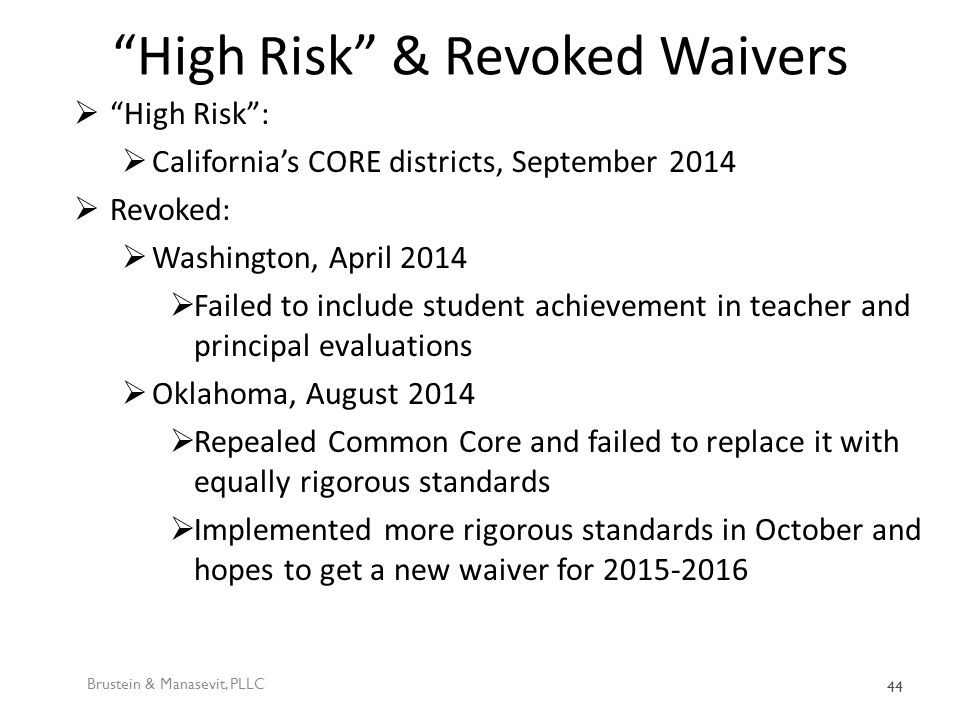 High Risk & Revoked Waivers  High Risk :  California's CORE districts, September 2014  Revoked:  Washington, April 2014  Failed to include student achievement in teacher and principal evaluations  Oklahoma, August 2014  Repealed Common Core and failed to replace it with equally rigorous standards  Implemented more rigorous standards in October and hopes to get a new waiver for 2015-2016 Brustein & Manasevit, PLLC 44