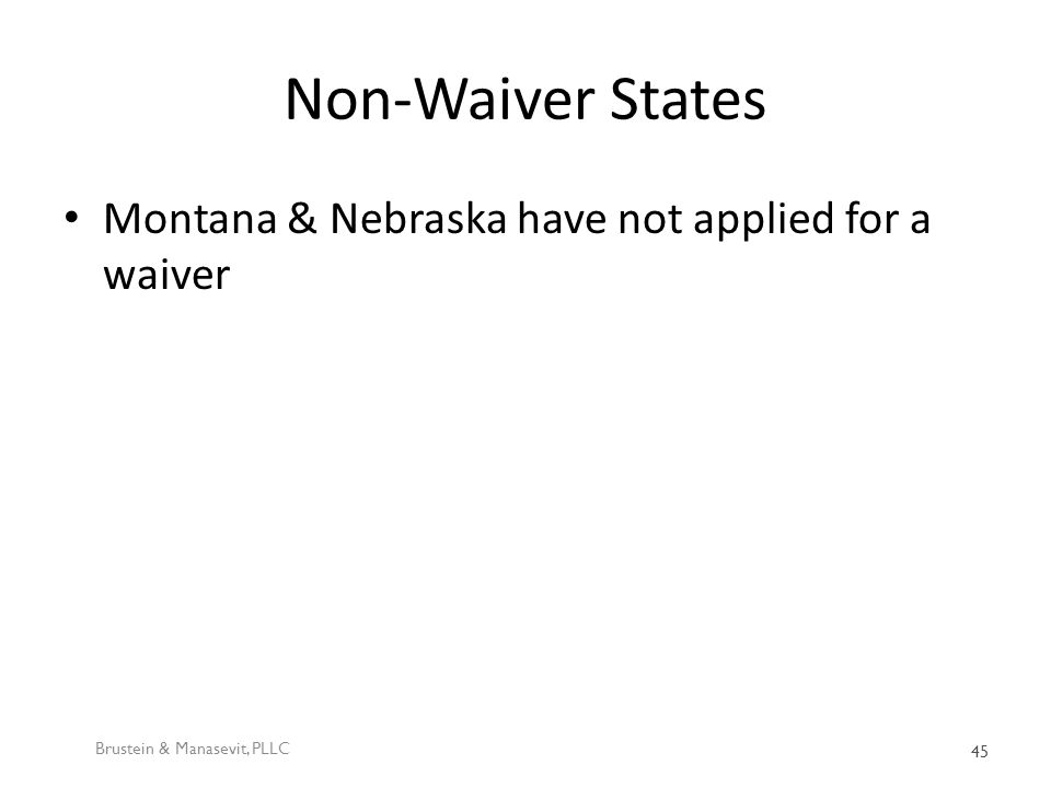 Non-Waiver States Montana & Nebraska have not applied for a waiver Brustein & Manasevit, PLLC 45