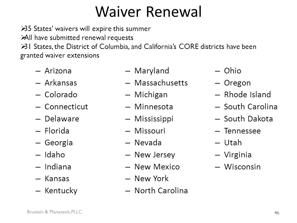 Waiver Renewal – Arizona – Arkansas – Colorado – Connecticut – Delaware – Florida – Georgia – Idaho – Indiana – Kansas – Kentucky – Maryland – Massachusetts – Michigan – Minnesota – Mississippi – Missouri – Nevada – New Jersey – New Mexico – New York – North Carolina – Ohio – Oregon – Rhode Island – South Carolina – South Dakota – Tennessee – Utah – Virginia – Wisconsin Brustein & Manasevit, PLLC 46  35 States' waivers will expire this summer  All have submitted renewal requests  31 States, the District of Columbia, and California's CORE districts have been granted waiver extensions