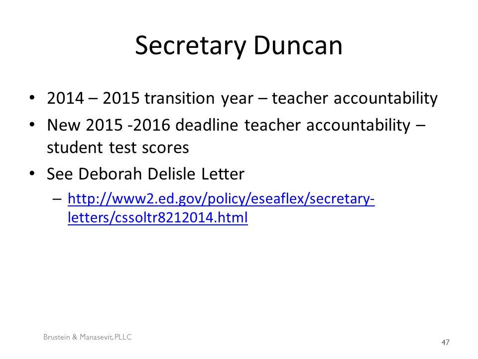 Secretary Duncan 2014 – 2015 transition year – teacher accountability New 2015 -2016 deadline teacher accountability – student test scores See Deborah Delisle Letter – http://www2.ed.gov/policy/eseaflex/secretary- letters/cssoltr8212014.html http://www2.ed.gov/policy/eseaflex/secretary- letters/cssoltr8212014.html Brustein & Manasevit, PLLC 47