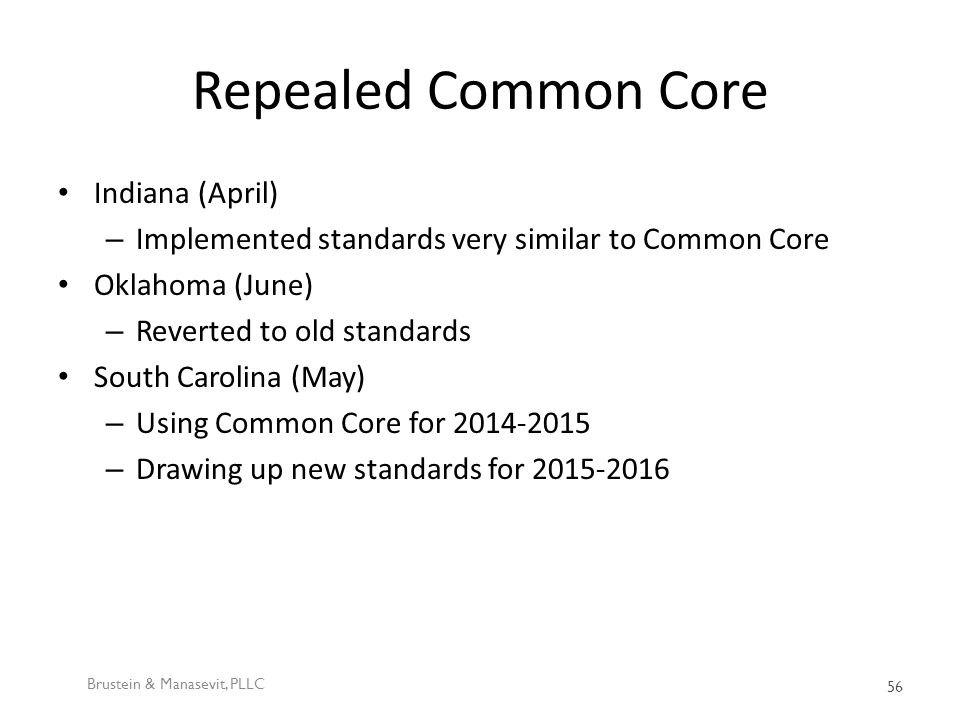 Repealed Common Core Indiana (April) – Implemented standards very similar to Common Core Oklahoma (June) – Reverted to old standards South Carolina (May) – Using Common Core for 2014-2015 – Drawing up new standards for 2015-2016 Brustein & Manasevit, PLLC 56