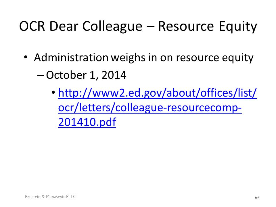 OCR Dear Colleague – Resource Equity Administration weighs in on resource equity – October 1, 2014 http://www2.ed.gov/about/offices/list/ ocr/letters/colleague-resourcecomp- 201410.pdf http://www2.ed.gov/about/offices/list/ ocr/letters/colleague-resourcecomp- 201410.pdf Brustein & Manasevit, PLLC 66