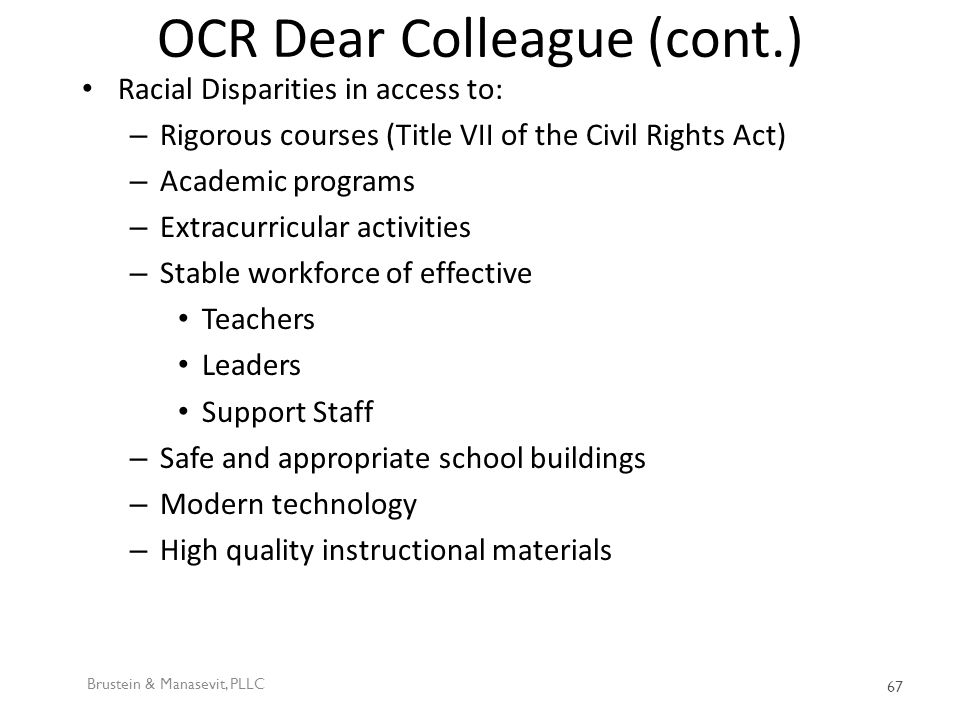 OCR Dear Colleague (cont.) Racial Disparities in access to: – Rigorous courses (Title VII of the Civil Rights Act) – Academic programs – Extracurricular activities – Stable workforce of effective Teachers Leaders Support Staff – Safe and appropriate school buildings – Modern technology – High quality instructional materials Brustein & Manasevit, PLLC 67