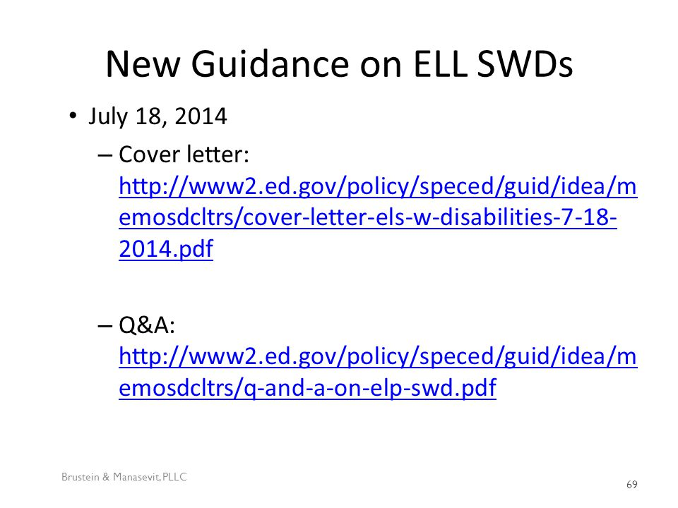 New Guidance on ELL SWDs July 18, 2014 – Cover letter: http://www2.ed.gov/policy/speced/guid/idea/m emosdcltrs/cover-letter-els-w-disabilities-7-18- 2014.pdf http://www2.ed.gov/policy/speced/guid/idea/m emosdcltrs/cover-letter-els-w-disabilities-7-18- 2014.pdf – Q&A: http://www2.ed.gov/policy/speced/guid/idea/m emosdcltrs/q-and-a-on-elp-swd.pdf http://www2.ed.gov/policy/speced/guid/idea/m emosdcltrs/q-and-a-on-elp-swd.pdf Brustein & Manasevit, PLLC 69