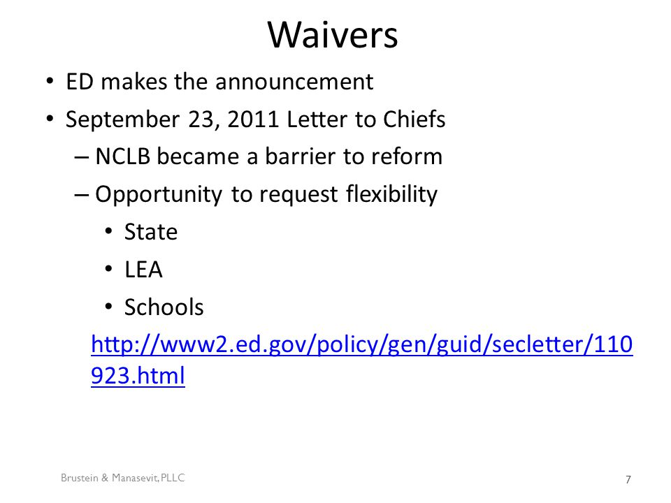 Waivers ED makes the announcement September 23, 2011 Letter to Chiefs – NCLB became a barrier to reform – Opportunity to request flexibility State LEA Schools http://www2.ed.gov/policy/gen/guid/secletter/110 923.html Brustein & Manasevit, PLLC 7