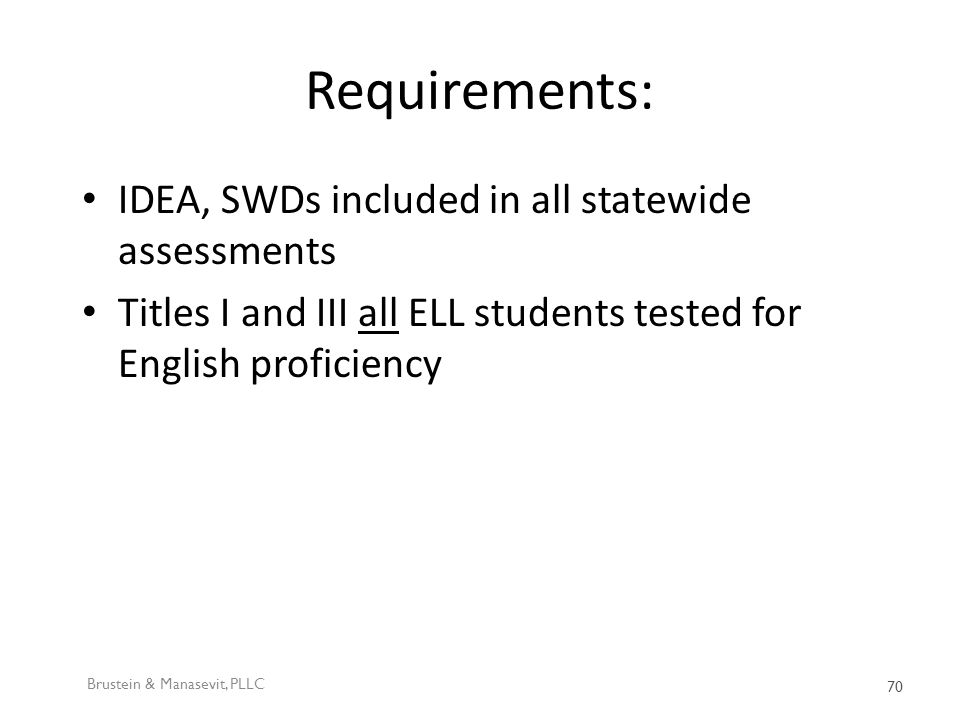 Requirements: IDEA, SWDs included in all statewide assessments Titles I and III all ELL students tested for English proficiency Brustein & Manasevit, PLLC 70