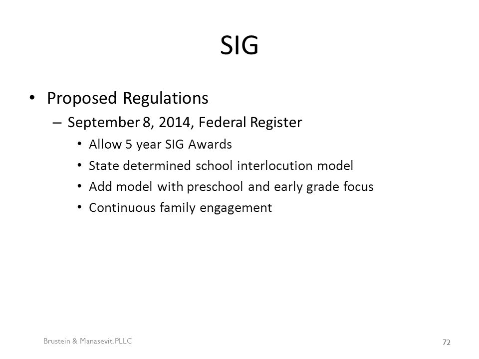SIG Proposed Regulations – September 8, 2014, Federal Register Allow 5 year SIG Awards State determined school interlocution model Add model with preschool and early grade focus Continuous family engagement Brustein & Manasevit, PLLC 72